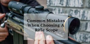 Common Mistakes When Choosing A Rifle Scope